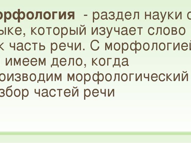 Морфология - раздел науки о языке, который изучает слово как часть речи. С мо...