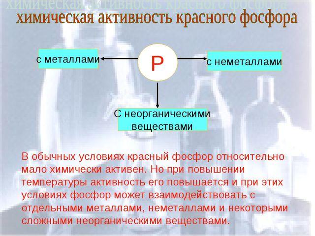 Р с металлами С неорганическими веществами с неметаллами В обычных условиях к...