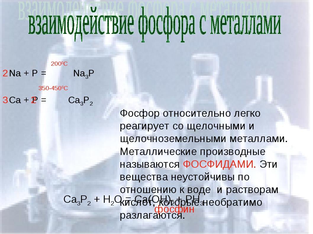 Na + P = Na3P 2000C Ca + P = Ca3P2 2 2 3 350-4500C Фосфор относительно легко...