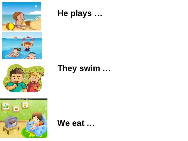 He plays … They swim … We eat … She watches …