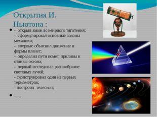 Открытия И. Ньютона : - открыл закон всемирного тяготения; - сформулировал ос