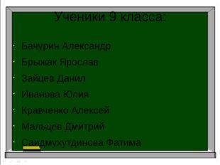 Ученики 9 класса: Бачурин Александр Брыжак Ярослав Зайцев Данил Иванова Юлия