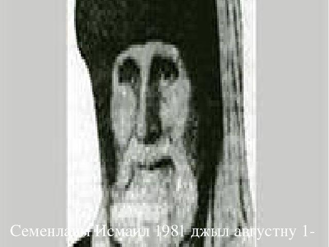 Семенланы Исмаил 1981 джыл августну 1-де ауушханды. Терезе элни къабырларында...