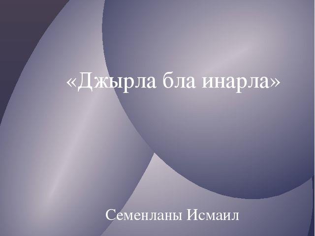 «Джырла бла инарла» 1938 Семенланы Исмаил