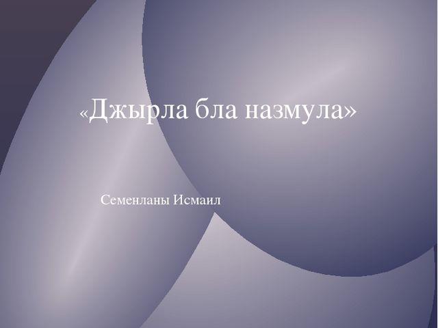 «Джырла бла назмула» 1992джыл Семенланы Исмаил