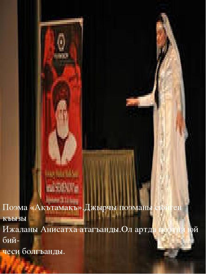 Поэма «Акътамакъ».Джырчы поэманы сюйген къызы Ижаланы Анисатха атагъанды.Ол а...