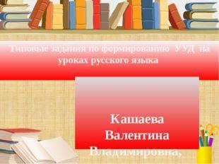 Типовые задания по формированию УУД на уроках русского языка Кашаева Вален