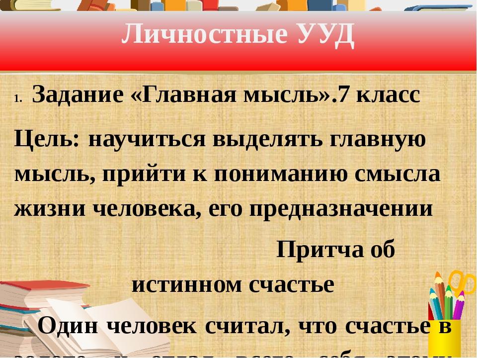Личностные УУД Задание «Главная мысль».7 класс Цель: научиться выделять главн...
