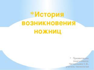 Презентацию подготовила: Чигвинцева С.В., учитель технологии История возникно