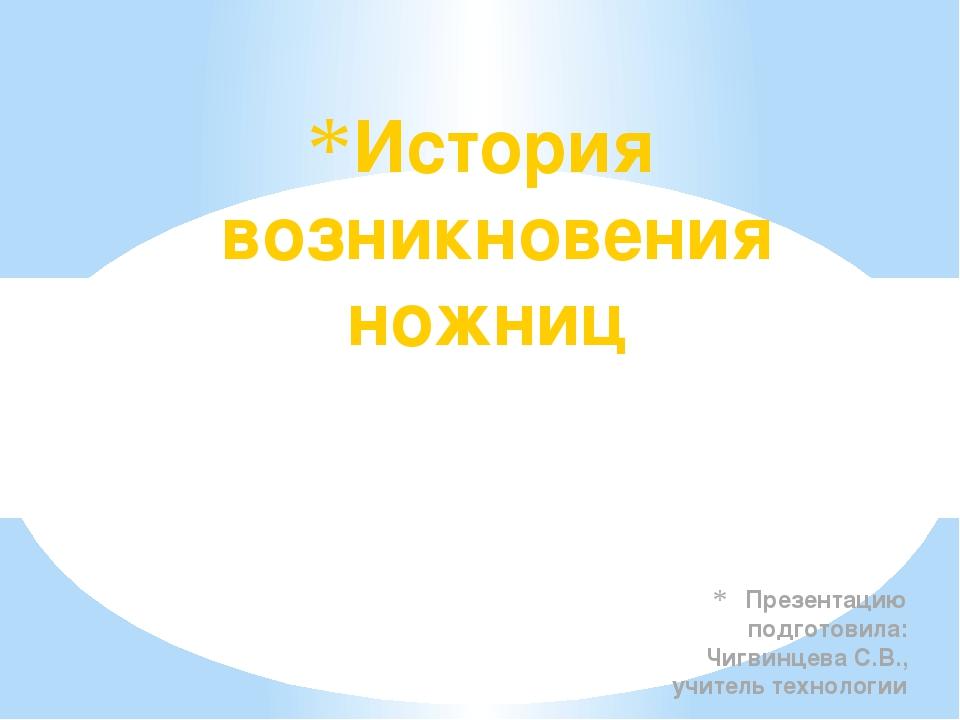 Презентацию подготовила: Чигвинцева С.В., учитель технологии История возникно...