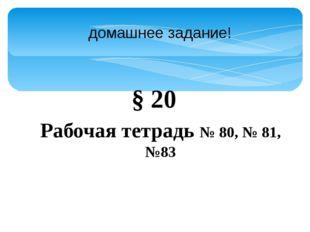 домашнее задание! § 20 Рабочая тетрадь № 80, № 81, №83
