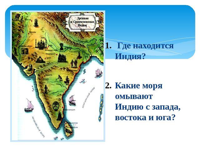 Где находится Индия? Какие моря омывают Индию с запада, востока и юга?