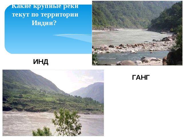 Какие крупные реки текут по территории Индии? ИНД ГАНГ