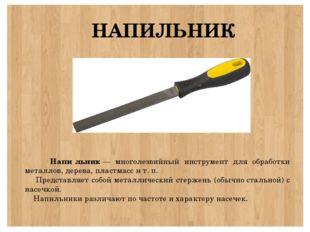 НАПИЛЬНИК Напи́льник— многолезвийный инструмент для обработки металлов, дер