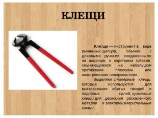 КЛЕЩИ Кле́щи—инструментв виде рычажныхщипцов, обычно с длинными ручками,