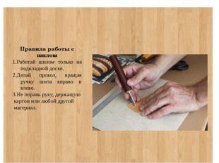Правила работы с шилом 1.Работай шилом только на подкладной доске. 2.Делай п