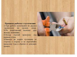 Правила работы с кусачками 1.При работе кусачками не держи проволоку на уро