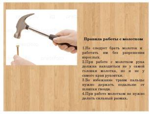 Правила работы с молотком 1.Не следует брать молоток и работать им без разре