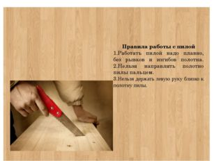 Правила работы с пилой 1.Работать пилой надо плавно, без рывков и изгибов по
