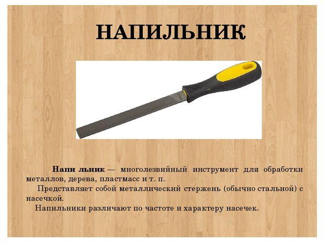 НАПИЛЬНИК Напи́льник— многолезвийный инструмент для обработки металлов, дер...