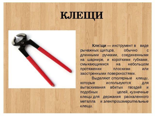 КЛЕЩИ Кле́щи—инструментв виде рычажныхщипцов, обычно с длинными ручками,...