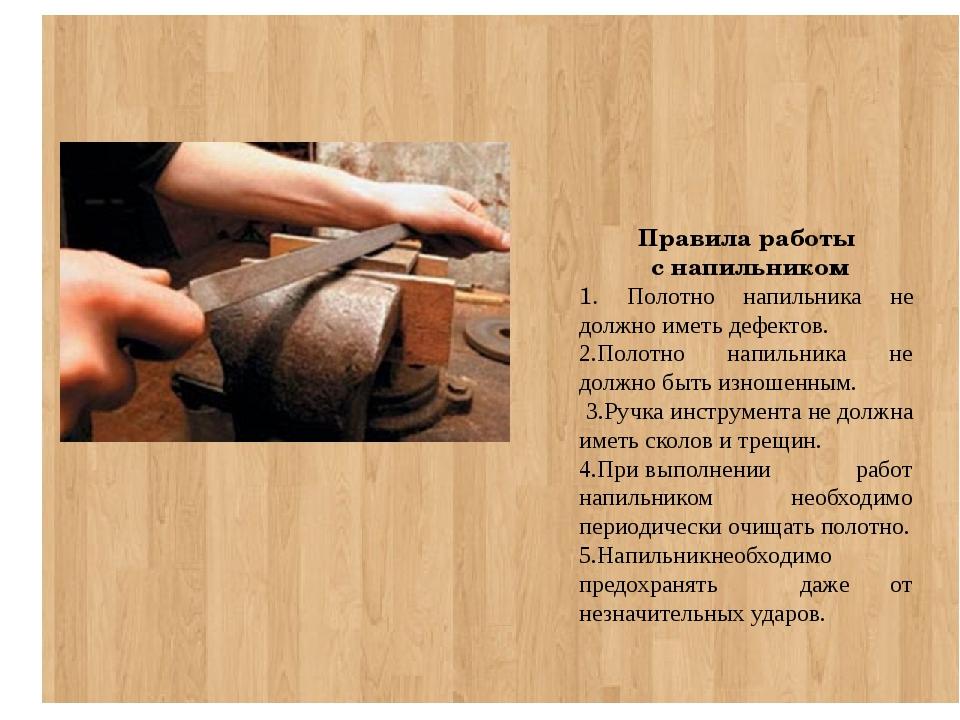 Правила работы с напильником 1. Полотно напильника не должно иметь дефектов....