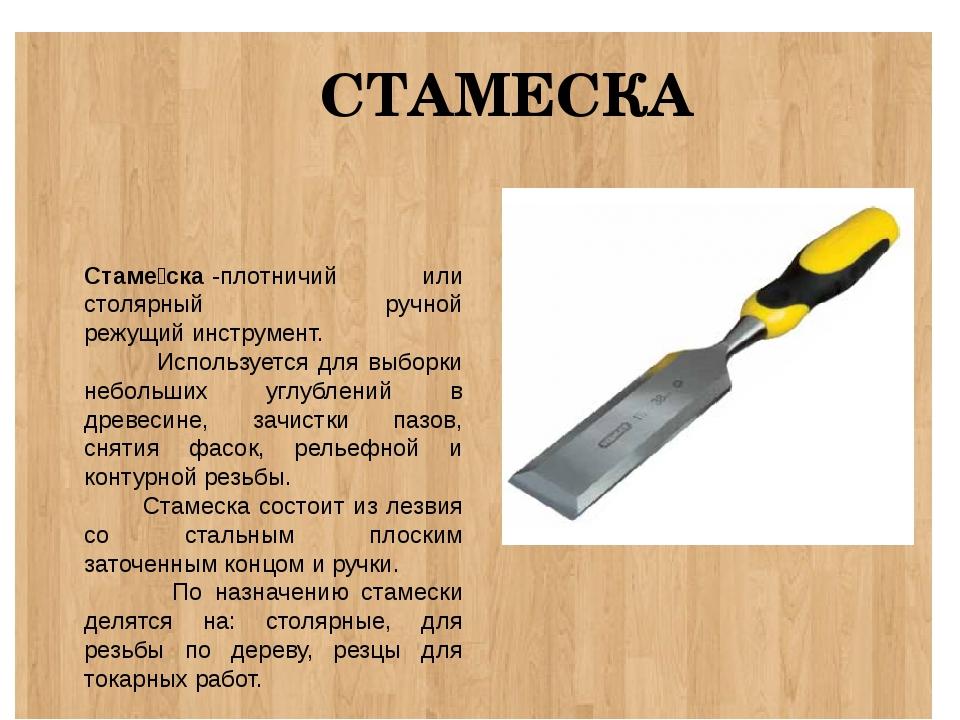 СТАМЕСКА Стаме́ска-плотничий или столярный ручной режущийинструмент. Испол...