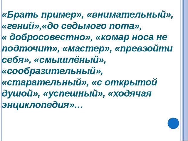 «Брать пример», «внимательный», «гений»,«до седьмого пота», « добросовестно»,...