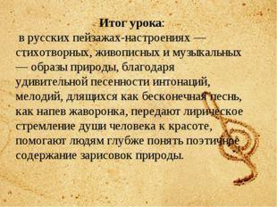 Итог урока: в русских пейзажах-настроениях —стихотворных, живописных и музык