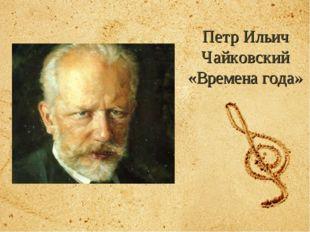 Петр Ильич Чайковский «Времена года»