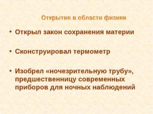 Открыл закон сохранения материи Сконструировал термометр Изобрел «ночезритель