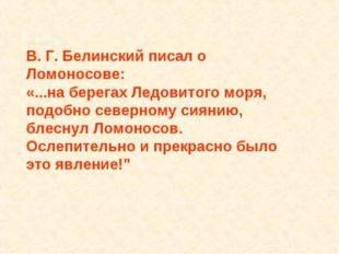 В. Г. Белинский писал о Ломоносове: «...на берегах Ледовитого моря, подобно с
