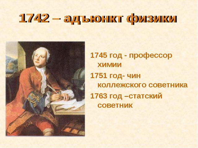 1745 год - профессор химии 1751 год- чин коллежского советника 1763 год –стат...