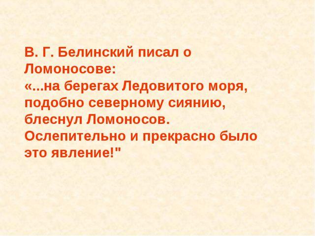 В. Г. Белинский писал о Ломоносове: «...на берегах Ледовитого моря, подобно с...