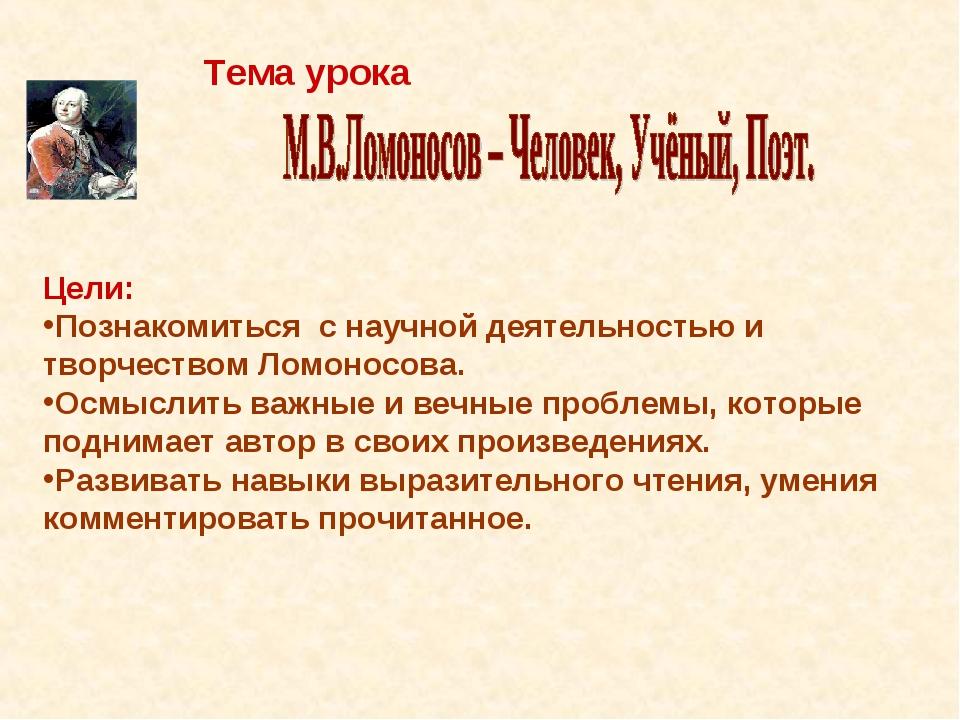 Тема урока Цели: Познакомиться с научной деятельностью и творчеством Ломонос...