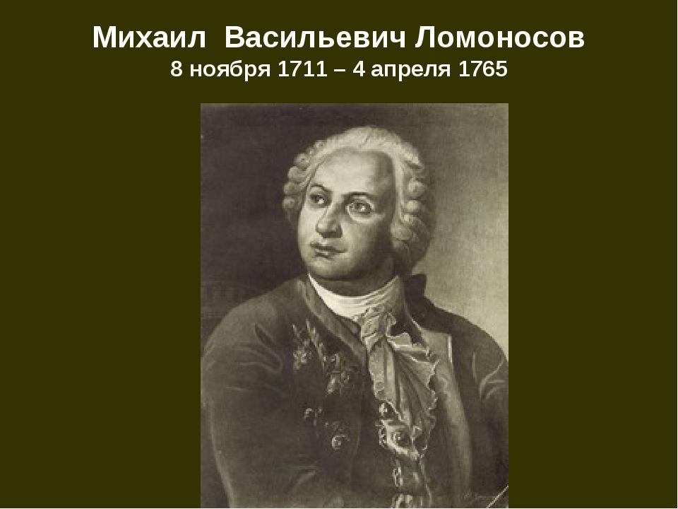 Михаил Васильевич Ломоносов 8 ноября 1711 – 4 апреля 1765