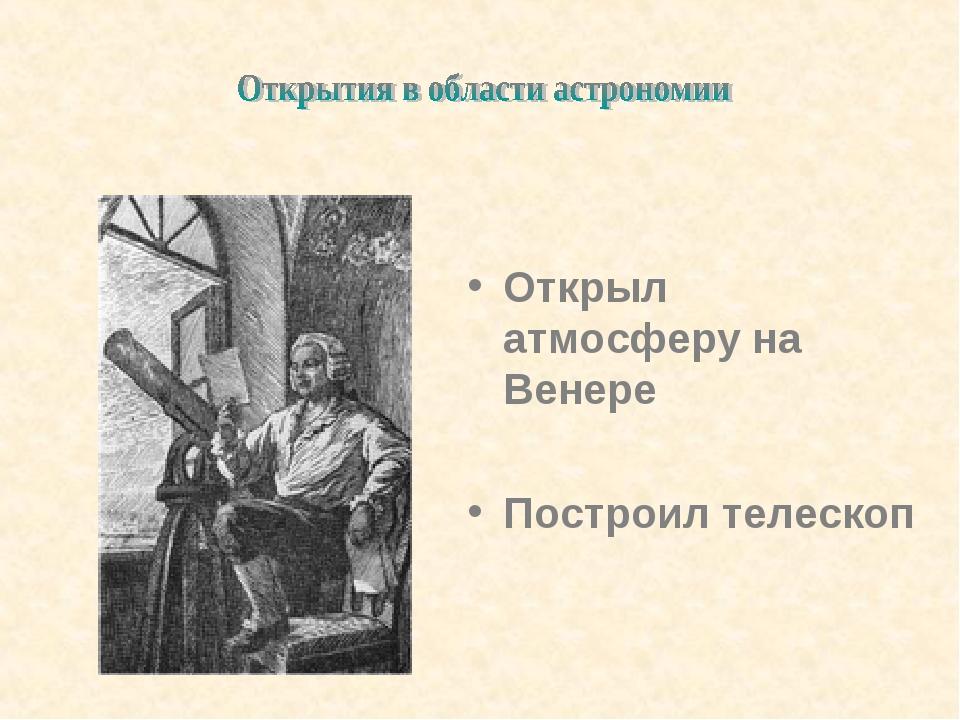 Открыл атмосферу на Венере Построил телескоп
