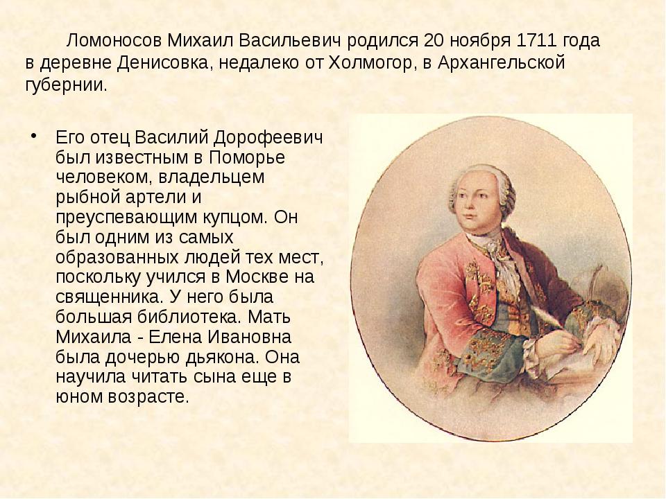 Ломоносов Михаил Васильевич родился 20 ноября 1711 года в деревне Денисовка,...