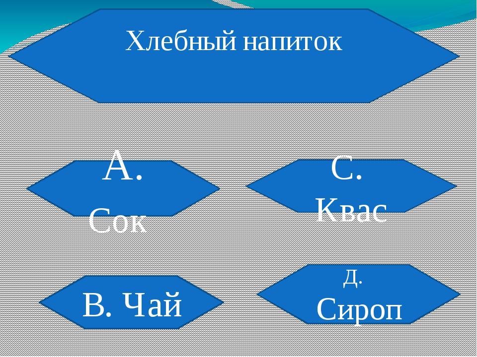 Хлебный напиток А. Сок В. Чай С. Квас Д. Сироп