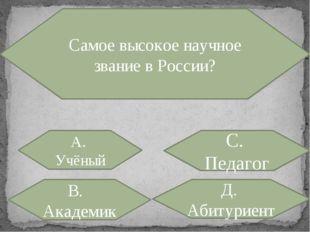 Самое высокое научное звание в России? А. Учёный С. Педагог В. Академик Д. Аб