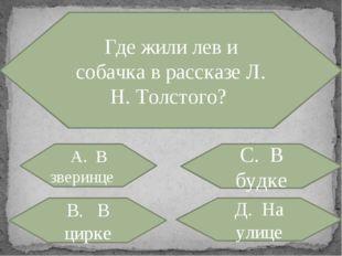 Где жили лев и собачка в рассказе Л. H. Толстого? А. В зверинце С. В будке В.