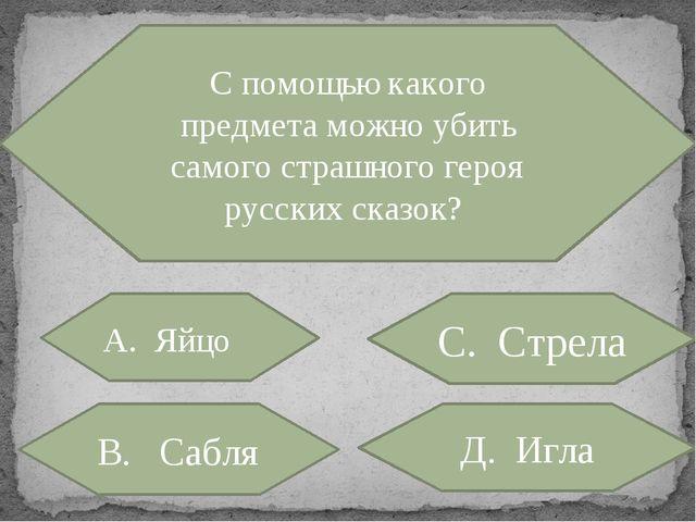 С помощью какого предмета можно убить самого страшного героя русских сказок?...