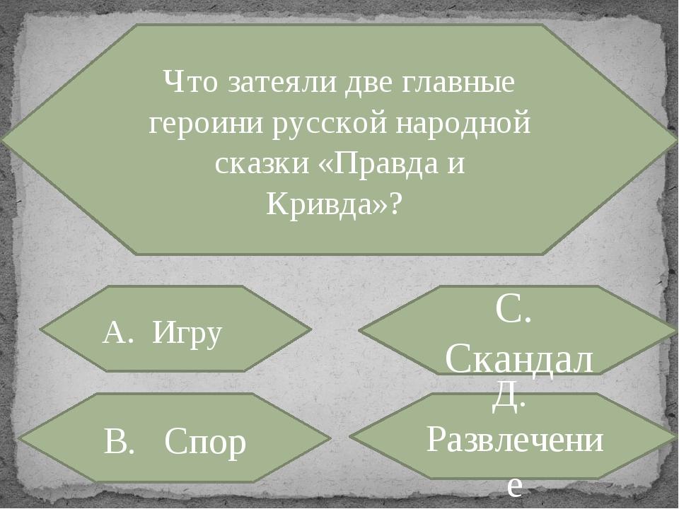 Что затеяли две главные героини русской народной сказки «Правда и Кривда»? А....