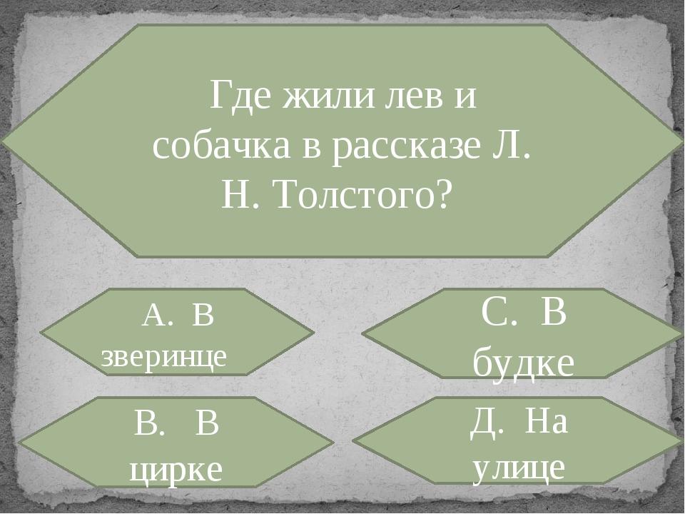 Где жили лев и собачка в рассказе Л. H. Толстого? А. В зверинце С. В будке В....