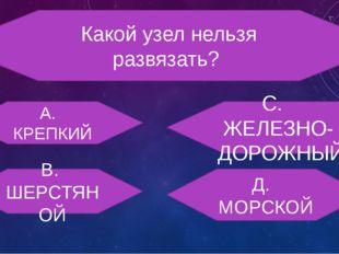 Какой узел нельзя развязать? А. КРЕПКИЙ С. ЖЕЛЕЗНО- ДОРОЖНЫЙ В. ШЕРСТЯНОЙ Д.