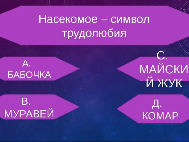Насекомое – символ трудолюбия А. БАБОЧКА С. МАЙСКИЙ ЖУК В. МУРАВЕЙ Д. КОМАР