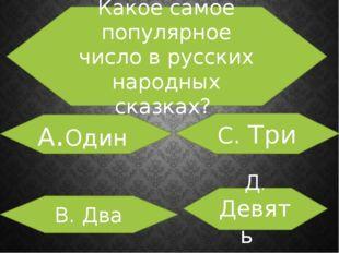 Какое самое популярное число в русских народных сказках? А.Один В. Два С. Тр