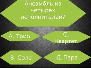 Ансамбль из четырех исполнителей? А. Трио В. Соло С. Квартет Д. Пара