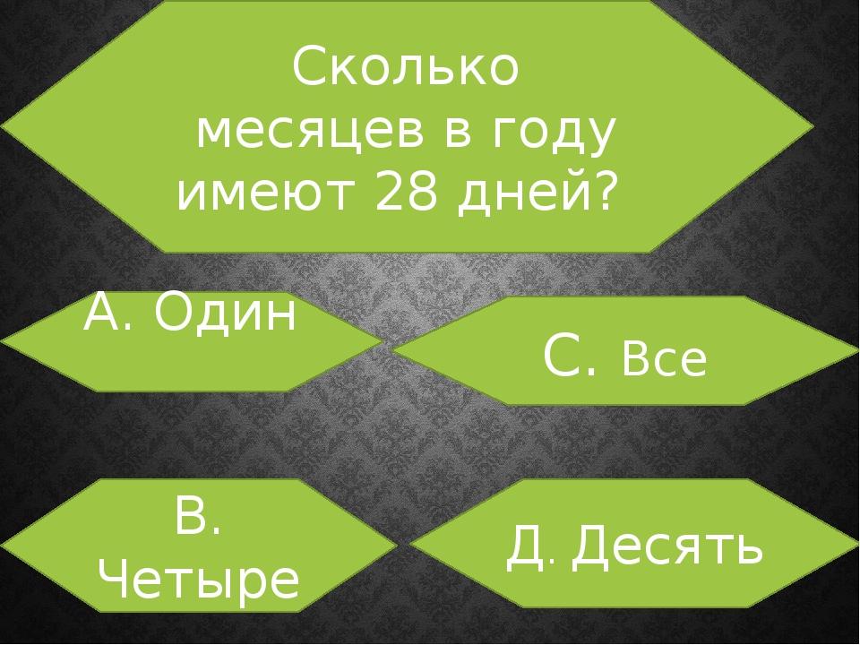 Сколько месяцев в году имеют 28 дней? А. Один В. Четыре С. Все Д. Десять