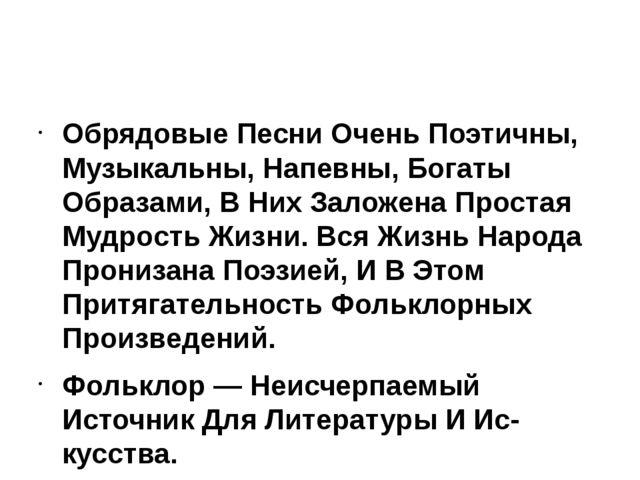 Обрядовые Песни Очень Поэтичны, Музыкальны, Напевны, Богаты Образами, В Них...